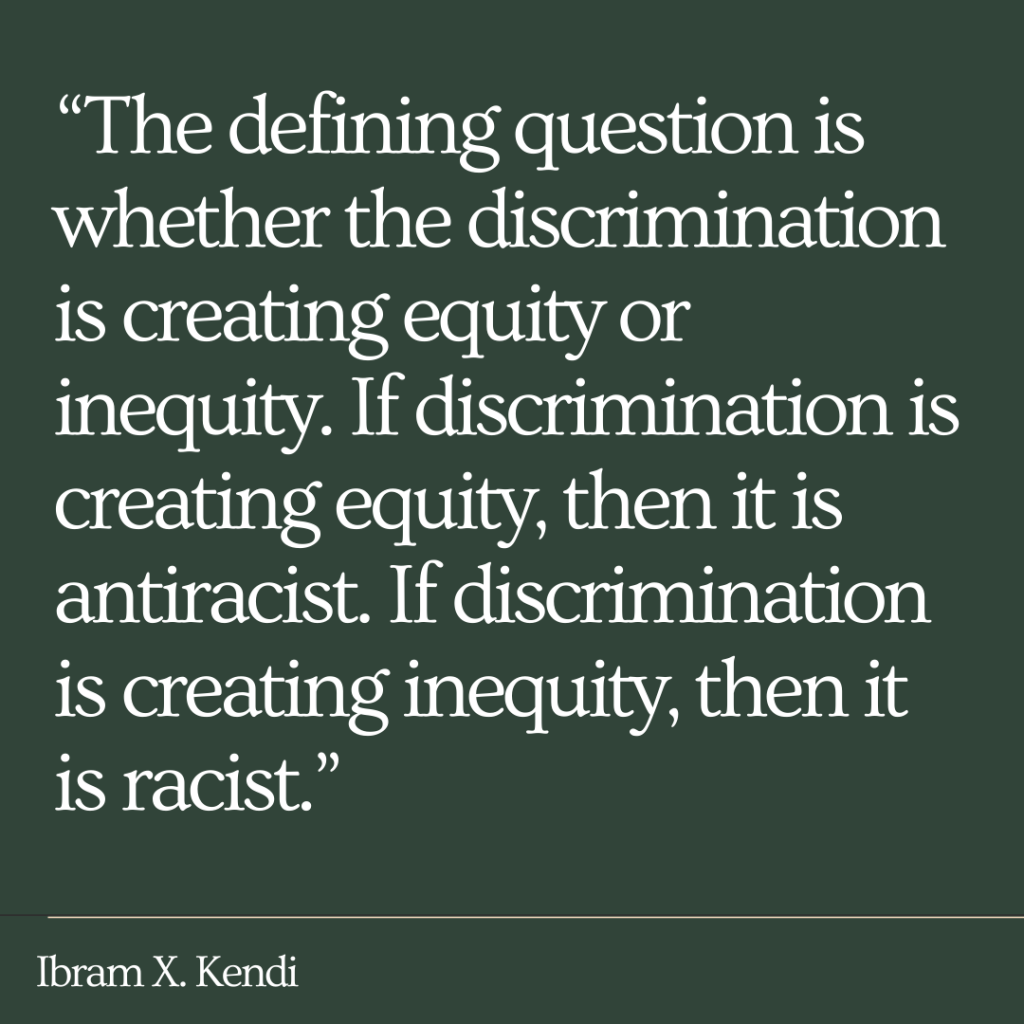 "Quote by Ibram X. Kendi that reads, ""The defining question is whether the discrimination is creating equity or inequity. If discrimination is creating equity, then it is antiracist. If discrimination is creating inequity, then it is racist."""
