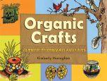 Organic Crafts: 75 Earth-Friendly Art Activities