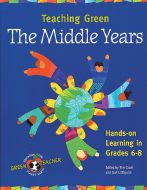 Teaching Green: The Middle Years, Hands-On Learning in Grades 6-8