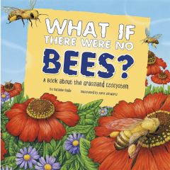What If There Were No Bees? A Book About the Grassland Ecosystem