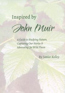 Inspired by John Muir: A Guide to Studying Nature, Capturing our Stories and Advocating for Wild Places
