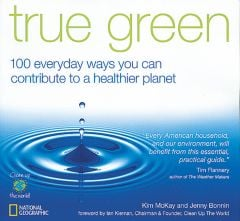 True Green, 100 Everyday Ways You Can Contribute To A Healthier Planet