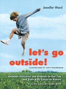 Let's Go Outside! Outdoor Activities and Projects to Get Your Kids Closer to Nature