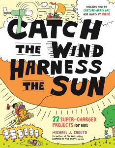 Catch the Wind, Harness the Sun: 22 Super-Charged Science Projects for Kids