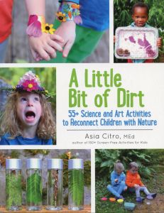 Little Bit of Dirt (A): 55+ Science and Art Activities to Reconnect Children and Nature