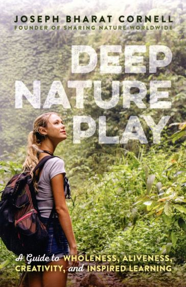 Deep Nature Play: A Guide to Wholeness, Aliveness, Creativity, and Inspired Learning