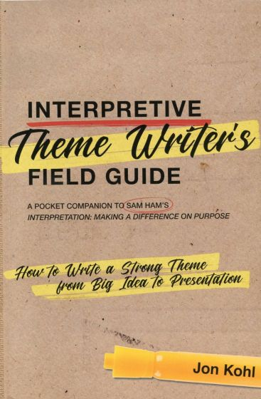Interpretive Theme Writer's Field Guide: A Pocket Companion to Sam Ham's Interpretation: Making a Difference on Purpose