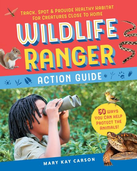 Wildlife Ranger Action Guide: Track, Spot and Provide Healthy Habitat for Creatures Close to Home