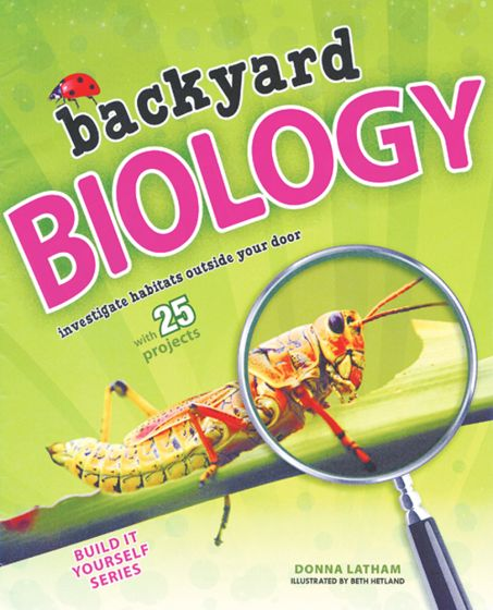 Backyard Biology: Investigate Habitats Outside Your Door With 25 Projects.